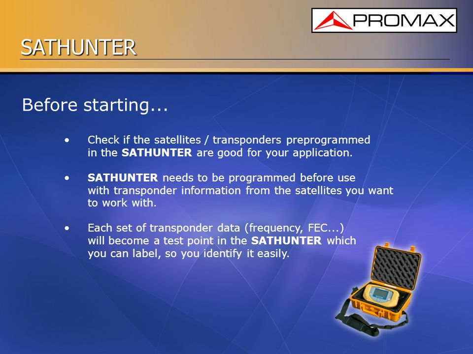 Before starting... Check if the satellites / transponders preprogrammed in the SATHUNTER are good for your application.