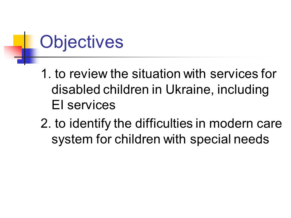 Objectives1. to review the situation with services for disabled children in Ukraine, including EI services.