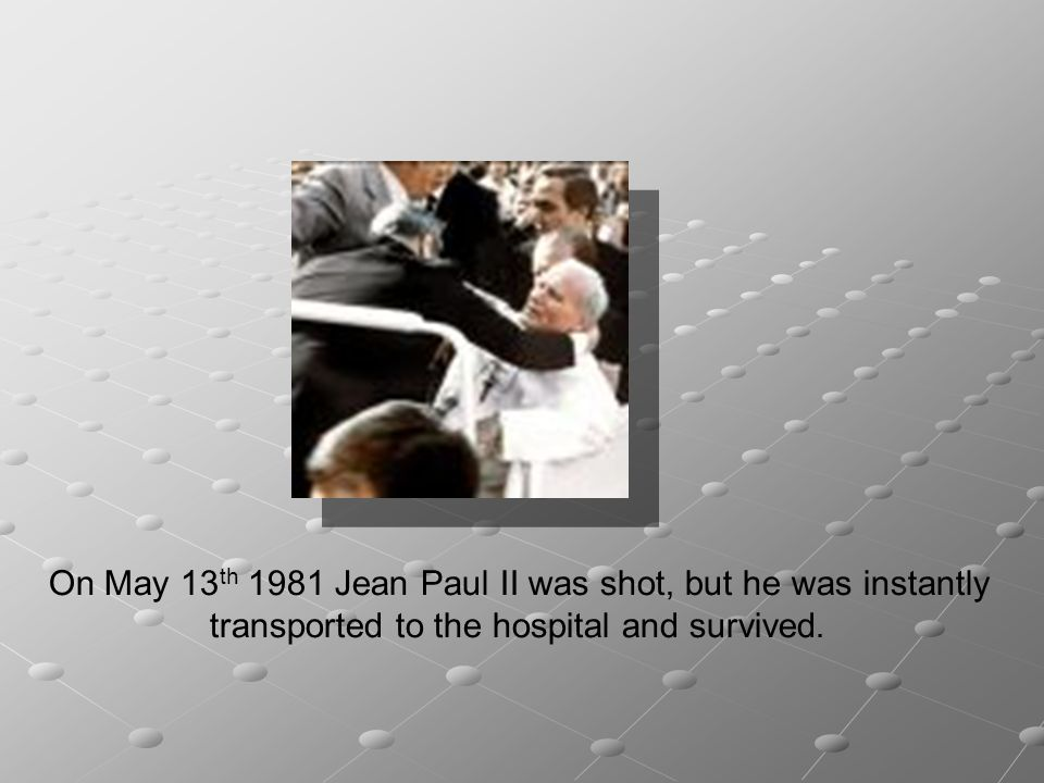 On May 13th 1981 Jean Paul II was shot, but he was instantly