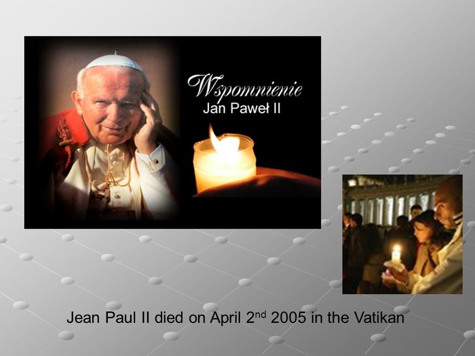 Jean Paul II died on April 2nd 2005 in the Vatikan