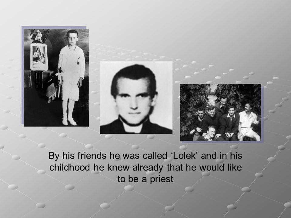 By his friends he was called 'Lolek' and in his childhood he knew already that he would like to be a priest