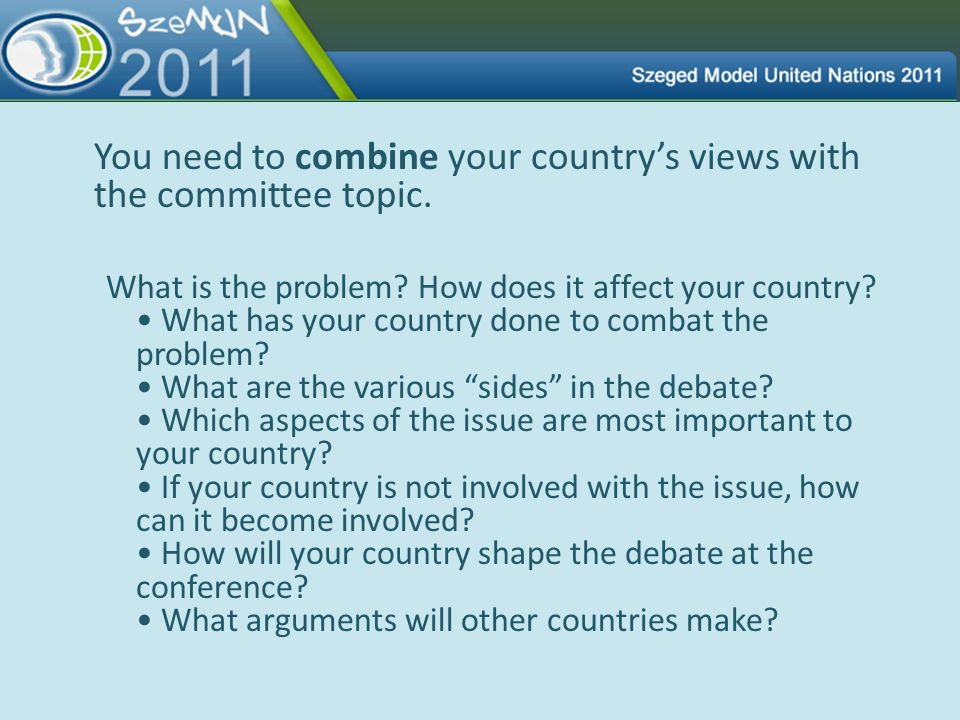 You need to combine your country's views with the committee topic.