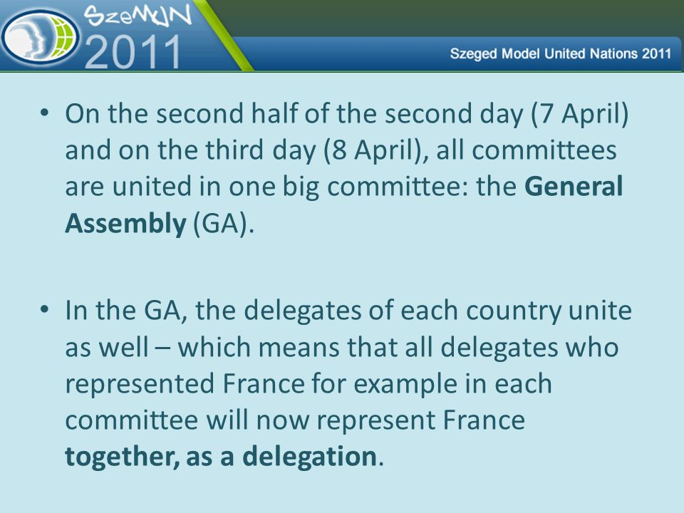 On the second half of the second day (7 April) and on the third day (8 April), all committees are united in one big committee: the General Assembly (GA).