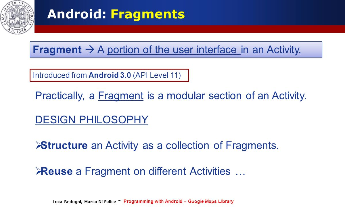 Android: Fragments Fragment  A portion of the user interface in an Activity. Introduced from Android 3.0 (API Level 11)