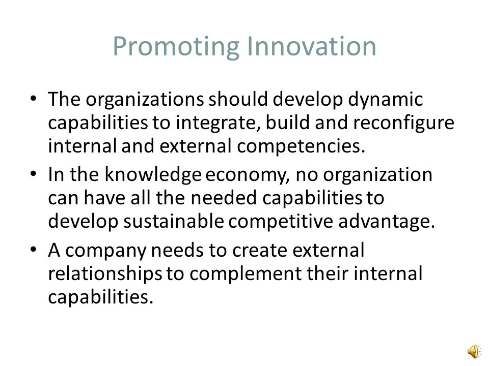 Promoting Innovation The organizations should develop dynamic capabilities to integrate, build and reconfigure internal and external competencies.