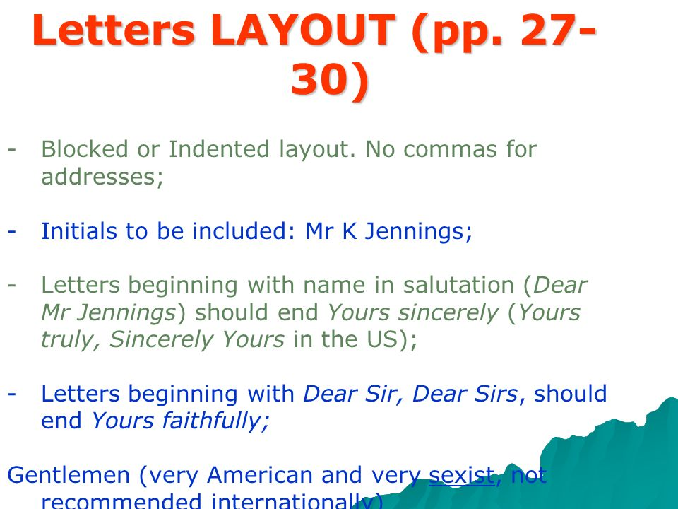 Letters LAYOUT (pp. 27-30) Blocked or Indented layout. No commas for addresses; Initials to be included: Mr K Jennings;
