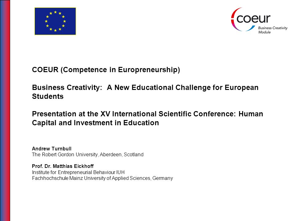 COEUR (Competence in Europreneurship) Business Creativity: A New Educational Challenge for European Students Presentation at the XV International Scientific Conference: Human Capital and Investment in Education Andrew Turnbull The Robert Gordon University, Aberdeen, Scotland Prof. Dr. Matthias Eickhoff Institute for Entrepreneurial Behaviour IUH Fachhochschule Mainz University of Applied Sciences, Germany