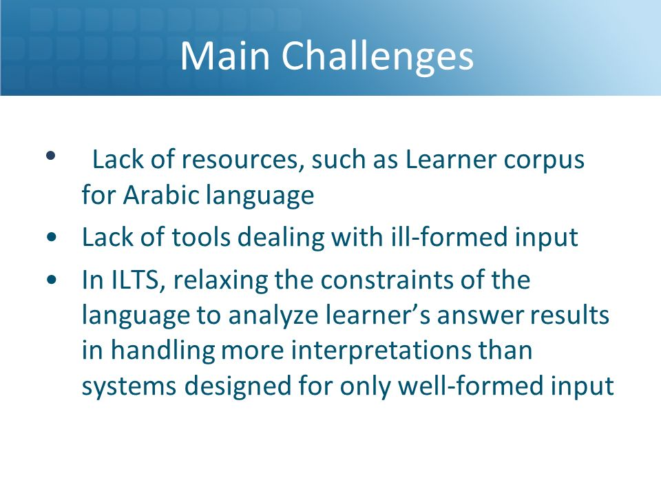 Main Challenges Lack of resources, such as Learner corpus for Arabic language. Lack of tools dealing with ill-formed input.