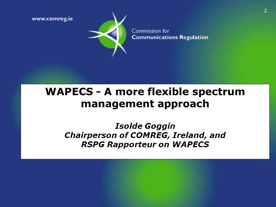 WAPECS - A more flexible spectrum management approach Isolde Goggin Chairperson of COMREG, Ireland, and RSPG Rapporteur on WAPECS