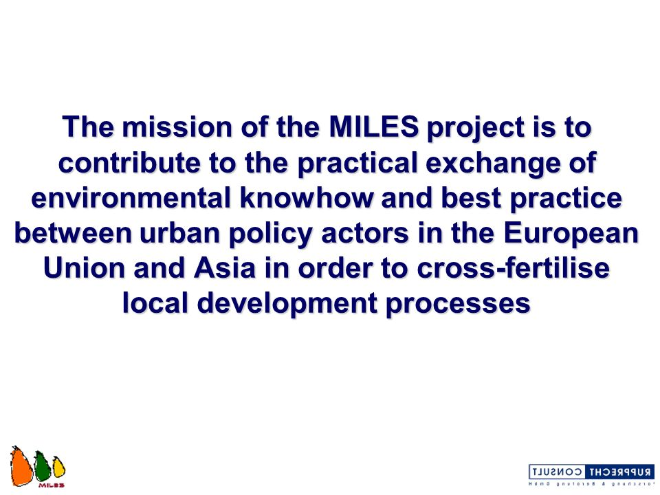 The mission of the MILES project is to contribute to the practical exchange of environmental knowhow and best practice between urban policy actors in the European Union and Asia in order to cross-fertilise local development processes