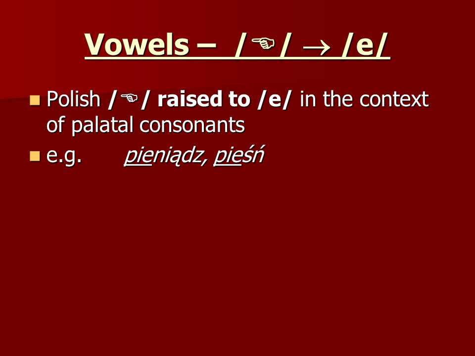 Vowels – //  /e/ Polish // raised to /e/ in the context of palatal consonants.