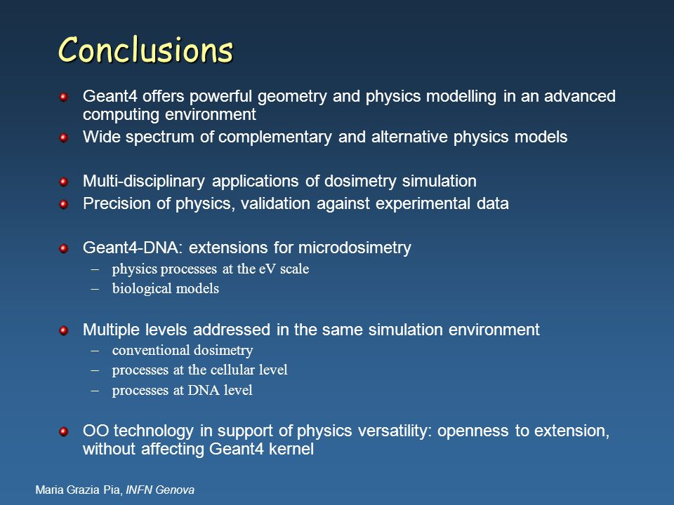 Conclusions Geant4 offers powerful geometry and physics modelling in an advanced computing environment.