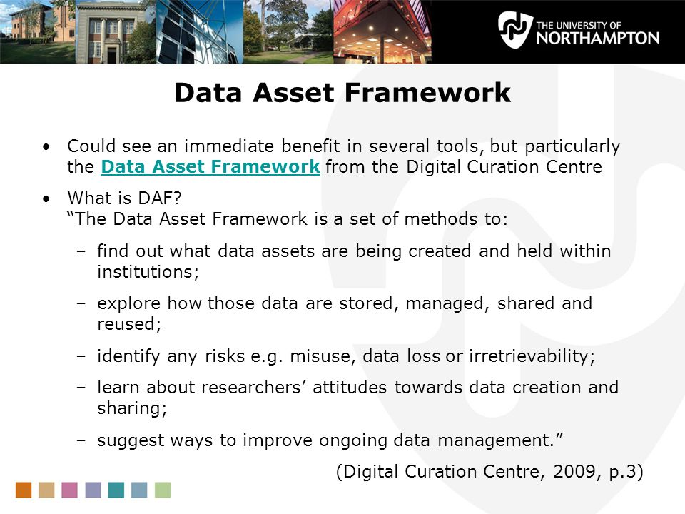 Data Asset Framework Could see an immediate benefit in several tools, but particularly the Data Asset Framework from the Digital Curation Centre.