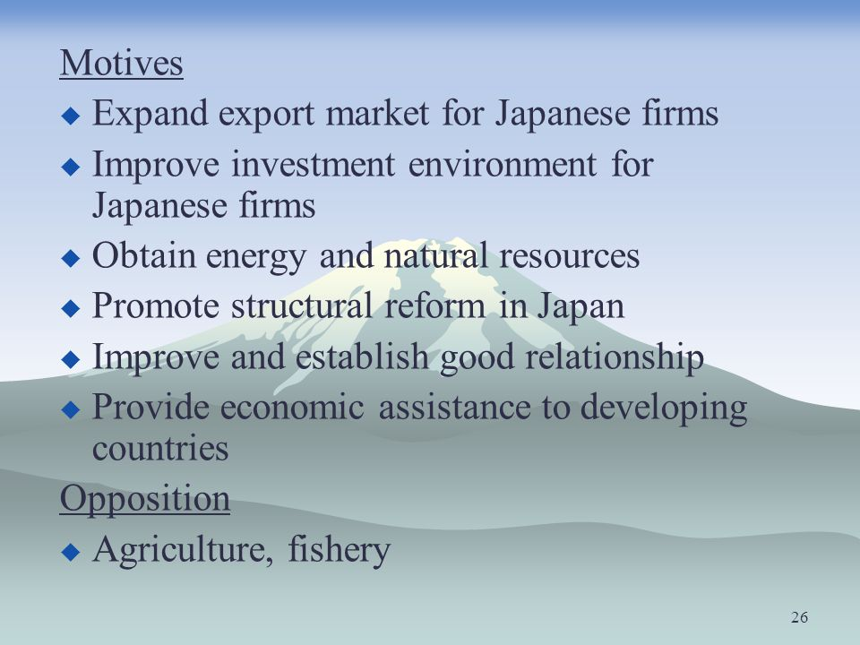 Motives Expand export market for Japanese firms. Improve investment environment for Japanese firms.