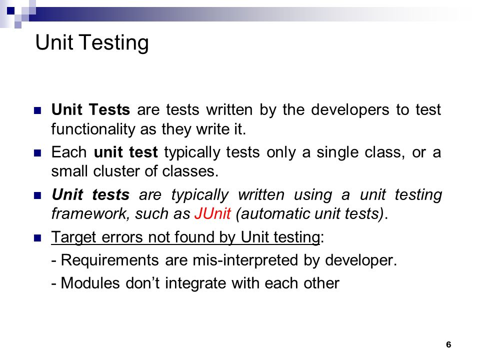 Unit TestingUnit Tests are tests written by the developers to test functionality as they write it.