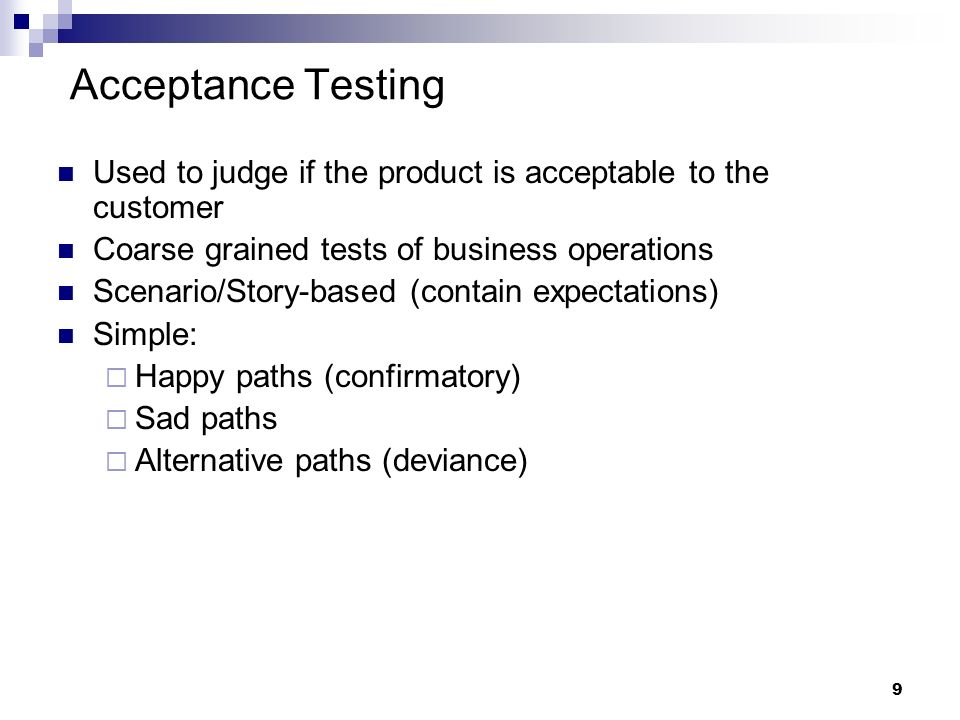 Acceptance Testing Used to judge if the product is acceptable to the customer. Coarse grained tests of business operations.
