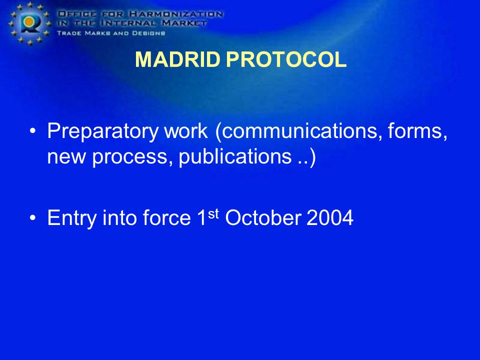 MADRID PROTOCOL Preparatory work (communications, forms, new process, publications ..) Entry into force 1st October 2004.
