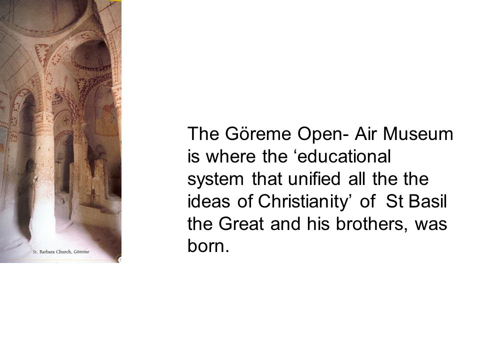 The Göreme Open- Air Museum is where the 'educational system that unified all the the ideas of Christianity' of St Basil the Great and his brothers, was born.
