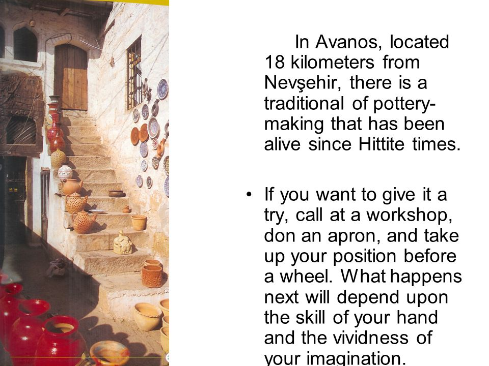 In Avanos, located 18 kilometers from Nevşehir, there is a traditional of pottery-making that has been alive since Hittite times.