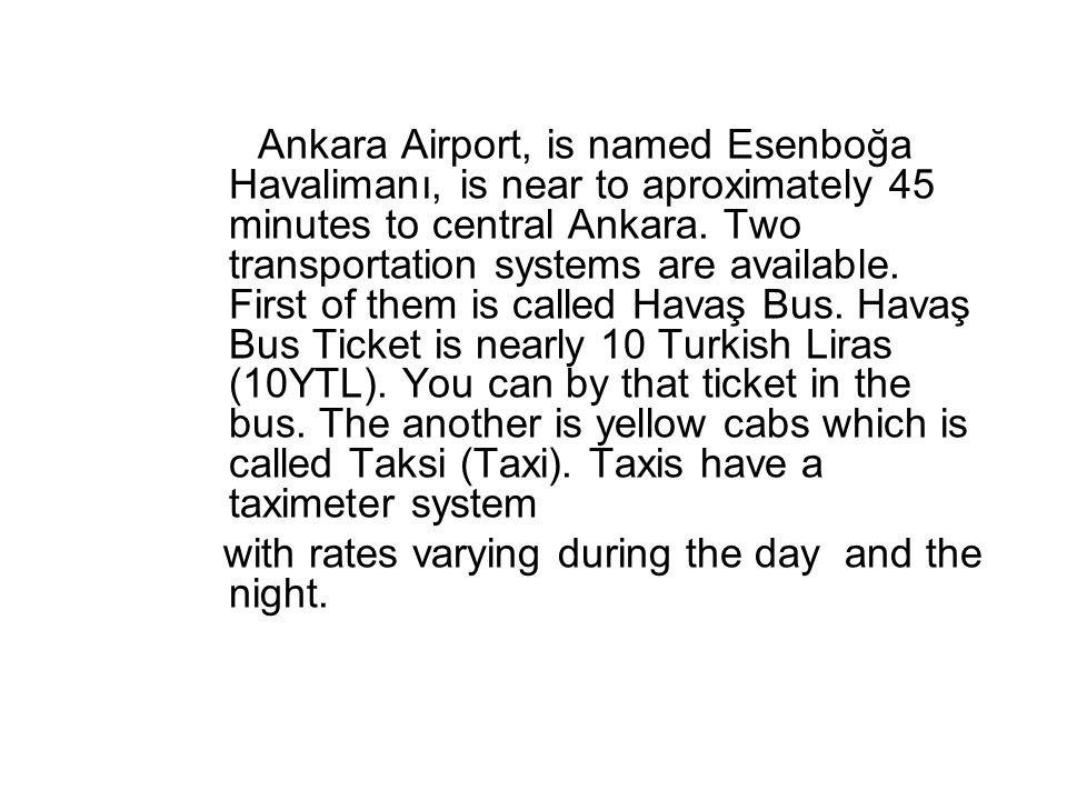 Ankara Airport, is named Esenboğa Havalimanı, is near to aproximately 45 minutes to central Ankara. Two transportation systems are available. First of them is called Havaş Bus. Havaş Bus Ticket is nearly 10 Turkish Liras (10YTL). You can by that ticket in the bus. The another is yellow cabs which is called Taksi (Taxi). Taxis have a taximeter system
