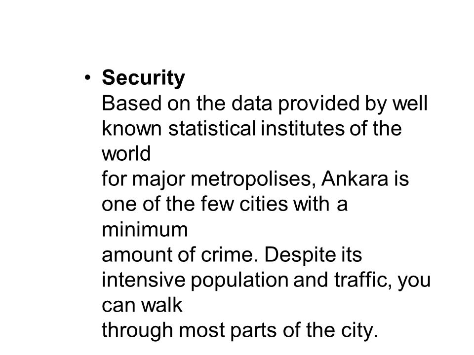 Security Based on the data provided by well known statistical institutes of the world for major metropolises, Ankara is one of the few cities with a minimum amount of crime.