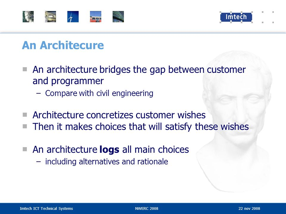 An Architecure An architecture bridges the gap between customer and programmer. Compare with civil engineering.