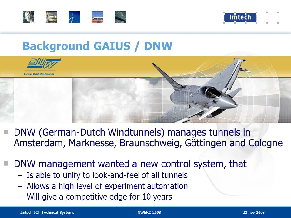 Background GAIUS / DNW DNW (German-Dutch Windtunnels) manages tunnels in Amsterdam, Marknesse, Braunschweig, Göttingen and Cologne.