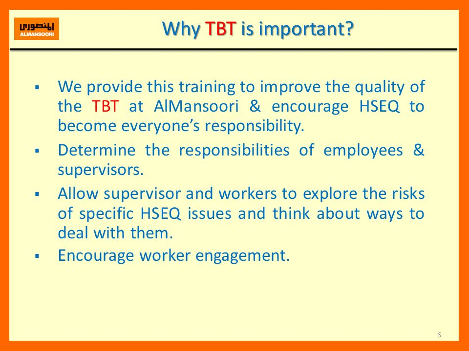 Why TBT is important We provide this training to improve the quality of the TBT at AlMansoori & encourage HSEQ to become everyone's responsibility.