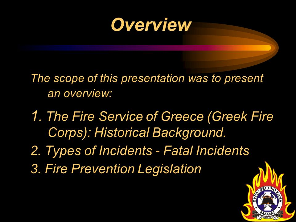 Overview The scope of this presentation was to present an overview: 1. The Fire Service of Greece (Greek Fire Corps): Historical Background.