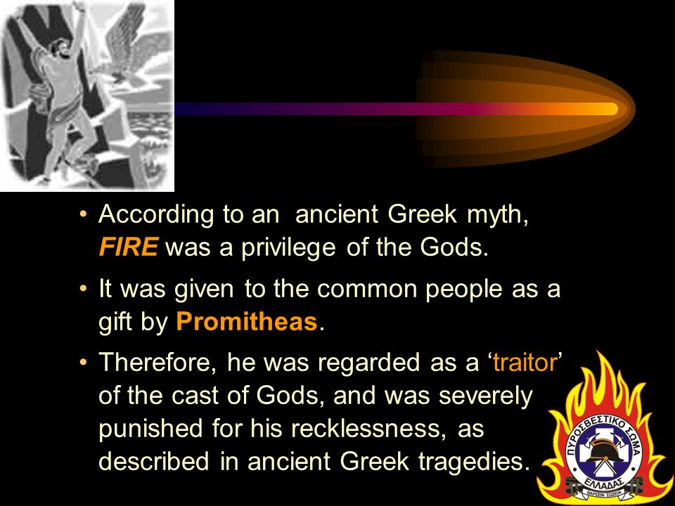 According to an ancient Greek myth, FIRE was a privilege of the Gods.