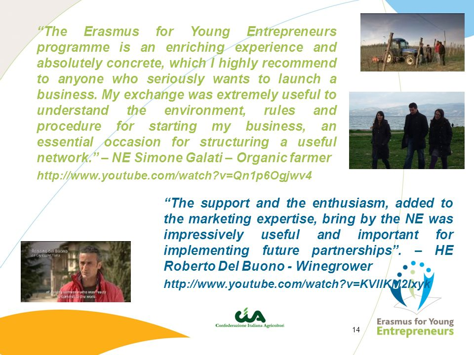 The Erasmus for Young Entrepreneurs programme is an enriching experience and absolutely concrete, which I highly recommend to anyone who seriously wants to launch a business. My exchange was extremely useful to understand the environment, rules and procedure for starting my business, an essential occasion for structuring a useful network. – NE Simone Galati – Organic farmer