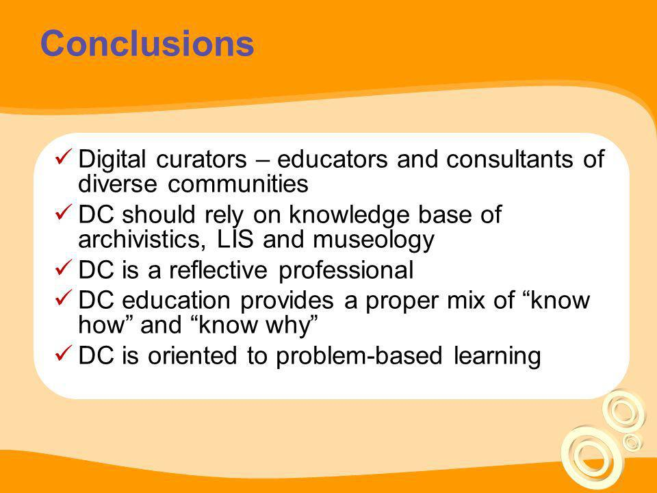 Conclusions Digital curators – educators and consultants of diverse communities. DC should rely on knowledge base of archivistics, LIS and museology.