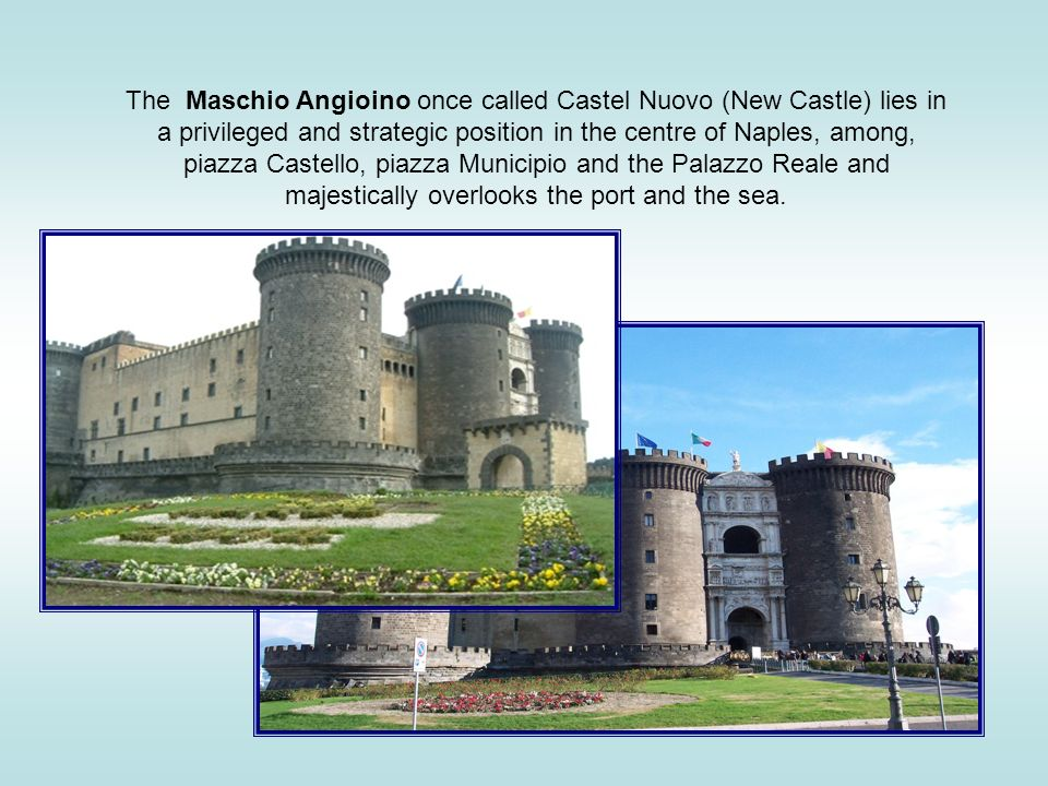 The Maschio Angioino once called Castel Nuovo (New Castle) lies in a privileged and strategic position in the centre of Naples, among, piazza Castello, piazza Municipio and the Palazzo Reale and majestically overlooks the port and the sea.
