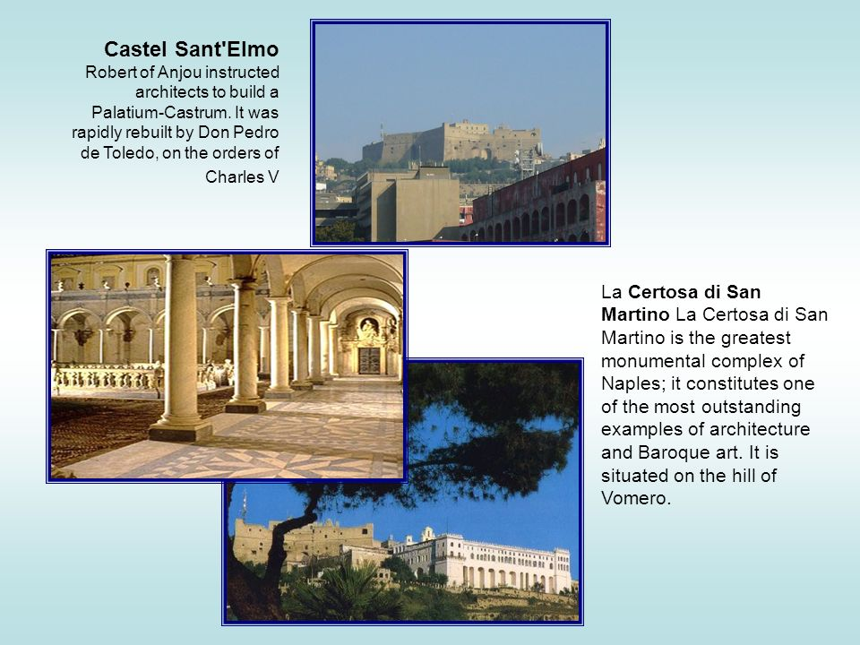 Castel Sant Elmo Robert of Anjou instructed architects to build a Palatium-Castrum. It was rapidly rebuilt by Don Pedro de Toledo, on the orders of Charles V