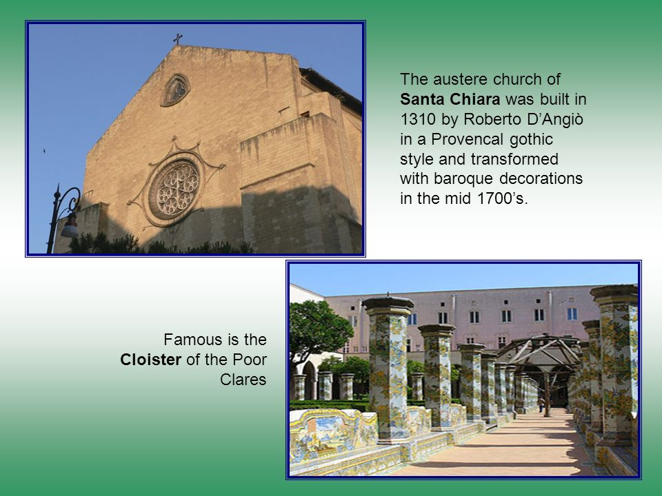 The austere church of Santa Chiara was built in 1310 by Roberto D'Angiò in a Provencal gothic style and transformed with baroque decorations in the mid 1700's.