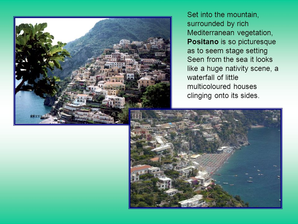 Set into the mountain, surrounded by rich Mediterranean vegetation, Positano is so picturesque as to seem stage setting Seen from the sea it looks like a huge nativity scene, a waterfall of little multicoloured houses clinging onto its sides.
