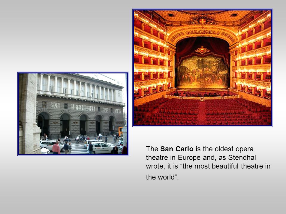The San Carlo is the oldest opera theatre in Europe and, as Stendhal wrote, it is the most beautiful theatre in the world .