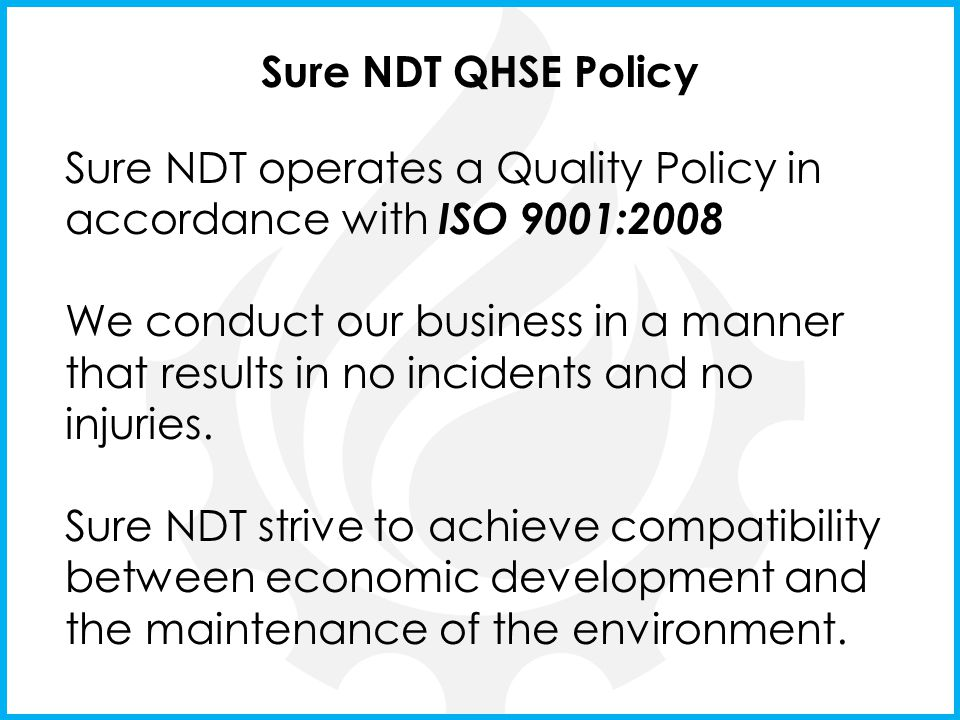 Sure NDT QHSE Policy Sure NDT operates a Quality Policy in accordance with ISO 9001:2008.