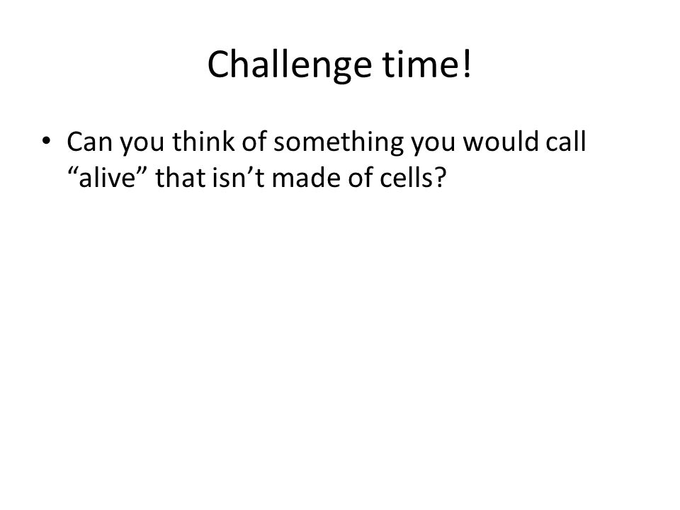 Challenge time! Can you think of something you would call alive that isn't made of cells