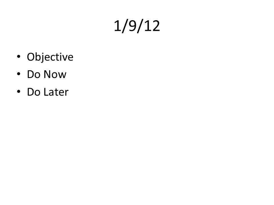 1/9/12 Objective Do Now Do Later