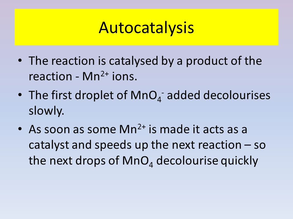 Autocatalysis The reaction is catalysed by a product of the reaction - Mn2+ ions. The first droplet of MnO4- added decolourises slowly.