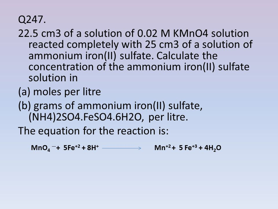 Q cm3 of a solution of 0.02 M KMnO4 solution reacted completely with 25 cm3 of a solution of ammonium iron(II) sulfate. Calculate the concentration of the ammonium iron(II) sulfate solution in (a) moles per litre (b) grams of ammonium iron(II) sulfate, (NH4)2SO4.FeSO4.6H2O, per litre. The equation for the reaction is: