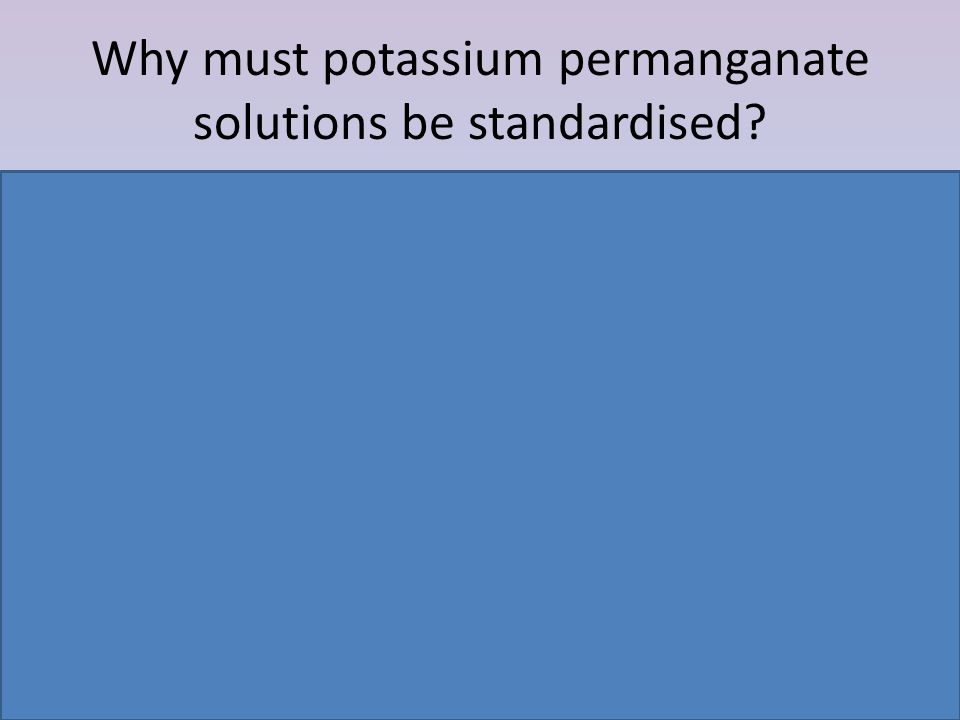 Why must potassium permanganate solutions be standardised