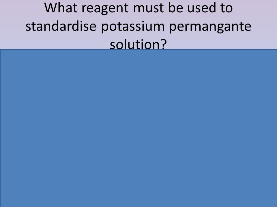 What reagent must be used to standardise potassium permangante solution