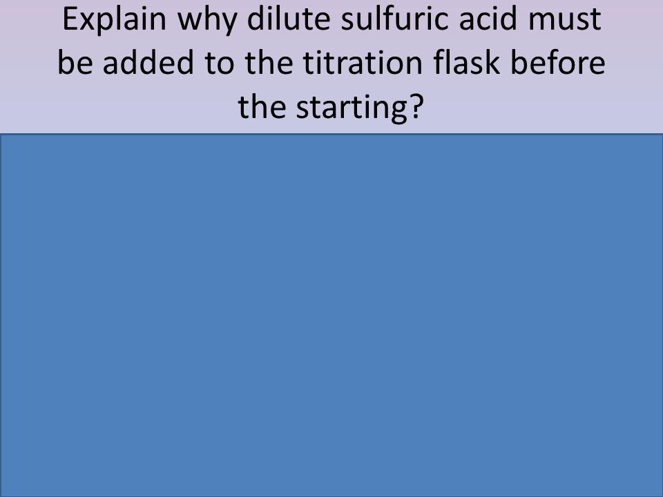 Explain why dilute sulfuric acid must be added to the titration flask before the starting