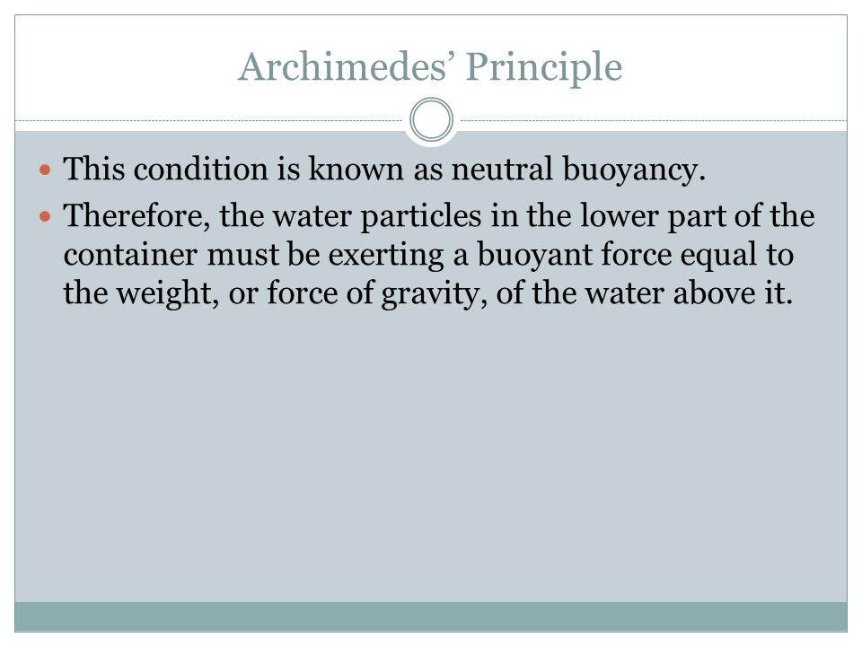 archimedes principle and specific density Archimedes' principle is that an object totally or partially immersed in a fluid (liquid or gas) is buoyed (lifted) up by a force equal to the weight of the fluid that is displaced it has numerous applications, one of which is the determination of density and specific gravity.