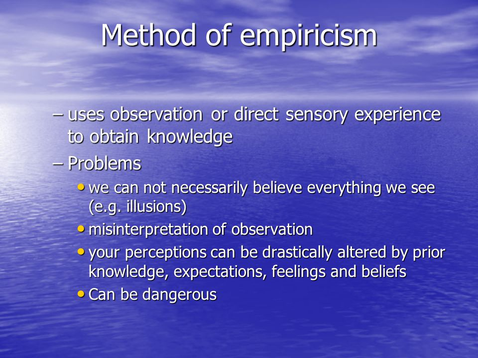 Method of empiricism uses observation or direct sensory experience to obtain knowledge. Problems.