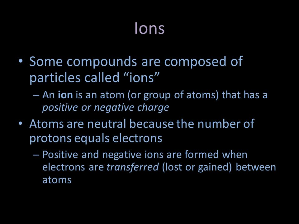 Ions Some compounds are composed of particles called ions