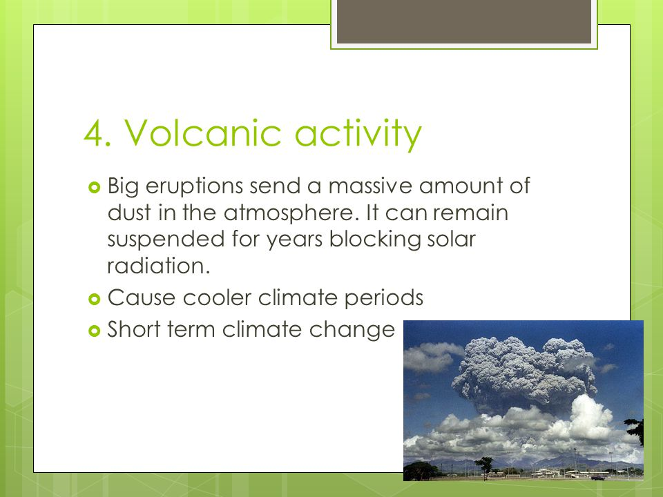 4. Volcanic activity Big eruptions send a massive amount of dust in the atmosphere. It can remain suspended for years blocking solar radiation.
