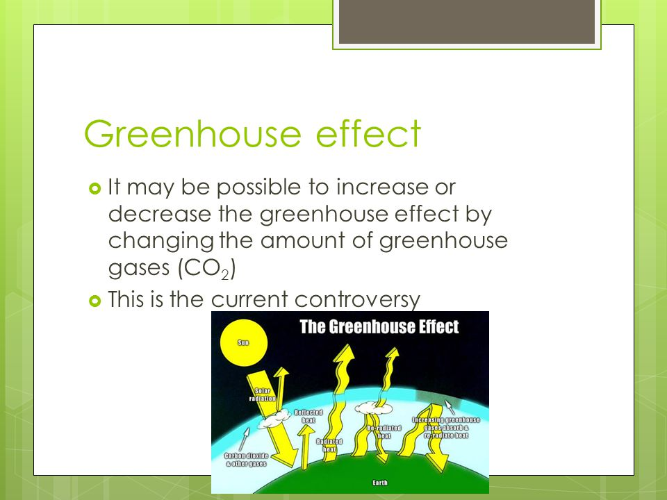 Greenhouse effect It may be possible to increase or decrease the greenhouse effect by changing the amount of greenhouse gases (CO2)